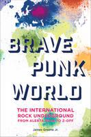 Brave Punk World The International Rock Underground from Alerta Roja to Z-Off by James Greene