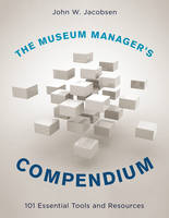 The Museum Manager's Compendium 101 Essential Tools and Resources by John W. Jacobsen