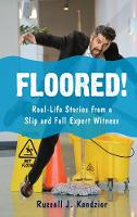 Floored! Real-Life Stories from a Slip and Fall Expert Witness by Russell J. Kendzior