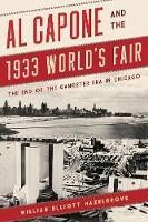 Al Capone and the 1933 World's Fair The End of the Gangster Era in Chicago by William Hazelgrove