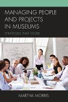 Managing People and Projects in Museums Strategies that Work by Martha Morris