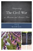 Interpreting the Civil War at Museums and Historic Sites by Kevin M. Levin
