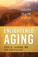 Enlightened Aging Building Resilience for a Long, Active Life by Eric B., MD Larson, Joan DeClaire