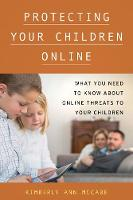 Protecting Your Children Online What You Need to Know About Online Threats to Your Children by Kimberly Ann McCabe