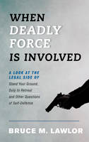 When Deadly Force is Involved A Look at the Legal Side of Stand Your Ground, Duty to Retreat and Other Questions of Self-Defense by Bruce M. Lawlor