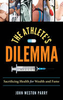 The Athlete's Dilemma Sacrificing Health for Wealth and Fame by John Weston Parry