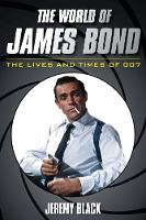 The World of James Bond The Lives and Times of 007 by Jeremy Black