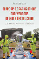 Terrorist Organizations and Weapons of Mass Destruction U.S. Threats, Responses, and Policies by Alethia H. Cook