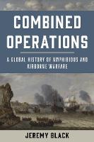 Combined Operations A Global History of Amphibious and Airborne Warfare by Jeremy Black