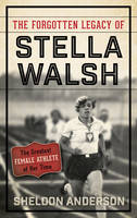 The Forgotten Legacy of Stella Walsh The Greatest Female Athlete of Her Time by Sheldon Anderson