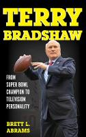 Terry Bradshaw From Super Bowl Champion to Television Personality by Brett L. Abrams