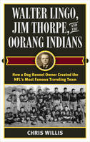 Walter Lingo, Jim Thorpe, and the Oorang Indians How a Dog Kennel Owner Created the NFL's Most Famous Traveling Team by Chris Willis