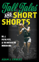 Tall Tales and Short Shorts Dr. J, Pistol Pete, and the Birth of the Modern NBA by Adam J. Criblez