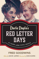 Charlie Chaplin's Red Letter Days At Work with the Comic Genius by Fred Goodwins, Dan Kamin