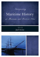 Interpreting Maritime History at Museums and Historic Sites by Joel Stone