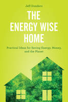 The Energy Wise Home Practical Ideas for Saving Energy, Money, and the Planet by Jeff Dondero