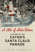 A Mile of Make Believe A History of the Eaton's Santa Claus Parade by Steve Penfold