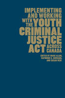 Implementing and Working with the Youth Criminal Justice Act Across Canada by Marc Alain