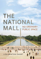 The National Mall No Ordinary Public Space by Lisa Benton-Short