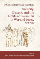 Canadian State Trials Security, Dissent, and the Limits of Toleration in War and Peace, 1914-1939 by The Osgoode Society