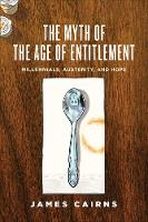 The Myth of the Age of Entitlement Millennials, Austerity, and Hope by James Cairns