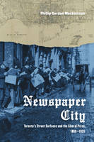 Newspaper City Toronto's Street Surfaces and the Liberal Press, 1860-1935 by Phillip Gordon Mackintosh