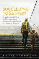 Succeeding Together? Schools, Child Welfare, and Uncertain Public Responsibility for Abused or Neglected Children by Kelly Gallagher-MacKay