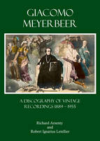 Giacomo Meyerbeer A Discography of Vintage Recordings 1889 - 1955 by Richard Arsenty, Robert Ignatius Letellier