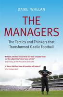 The Managers The Tactics and Thinkers That Transformed Gaelic Football by Daire Whelan