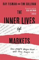 The Inner Lives of Markets How People Shape Them - And They Shape Us by Ray Fisman, Tim Sullivan