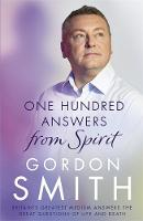 One Hundred Answers from Spirit Britain's Greatest Medium's Answers the Great Questions of Life and Death by Gordon Smith