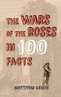 The Wars of the Roses in 100 Facts by Matthew Lewis