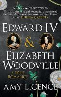 Edward IV & Elizabeth Woodville A True Romance by Amy Licence