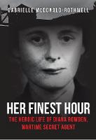 Her Finest Hour The Heroic Life of Diana Rowden, Wartime Secret Agent by Gabrielle McDonald-Rothwell