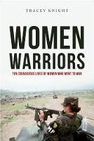 Women Warriors Ten Courageous Lives of Women Who Went to War by Tracey Knight