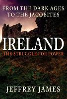 Ireland the Struggle for Power From the Dark Ages to the Jacobites by Jeffrey James