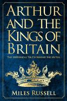 Arthur and the Kings of Britain The Historical Truth Behind the Myths by Miles Russell