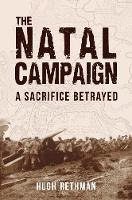 The Natal Campaign A Sacrifice Betrayed by Hugh Rethman