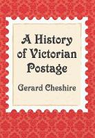 A History of Victorian Postage by Gerard Cheshire