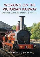 Working on the Victorian Railway Life in the Early Days of Steam by Anthony Dawson