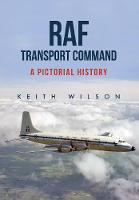 RAF Transport Command A Pictorial History by Keith Wilson
