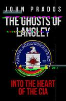 The Ghosts of Langley Into the Heart of the CIA by John Prados