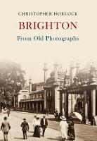 Brighton From Old Photographs by Christopher Horlock