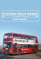 Eastern Coach Works A Pictorial Tribute by Peter Horrex