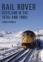 Rail Rover: Scotland in the 1970s and 1980s by Arnie Furniss