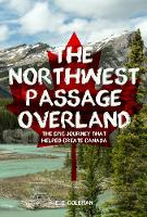 The Northwest Passage Overland The Epic Journey that Helped Create Canada by E. C. Coleman