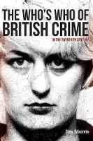 The Who's Who of British Crime In the Twentieth Century by Jim Morris