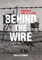 Behind the Wire Everyday Life as a POW by Tom Guttridge
