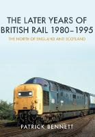 The Later Years of British Rail 1980-1995: The North of England and Scotland by Patrick Bennett