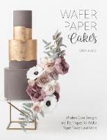 Wafer Paper Cakes Modern Cake Designs and Techniques for Wafer Paper Flowers and More by Stevi Auble